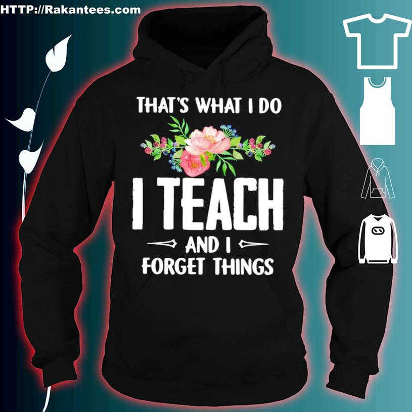 Thats What I Do I Teach And I Forget Things Flower Shirt hoodie