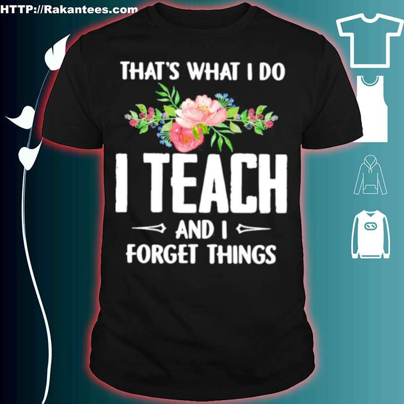 Thats What I Do I Teach And I Forget Things Flower Shirt