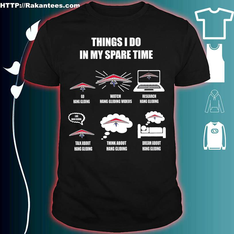 Think I do in my spare time Go Hang Gliding Watch Hand Gliding Videos shirt
