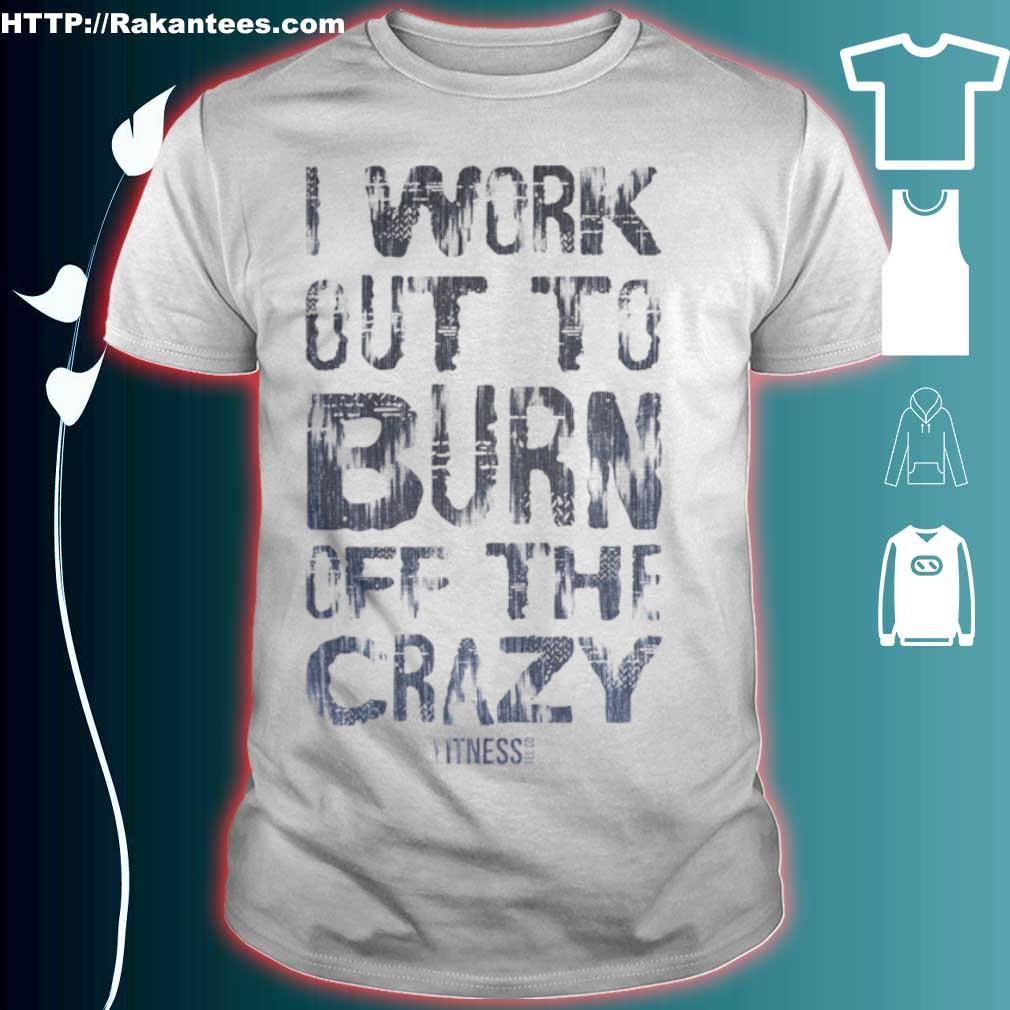 Official I Work Out To Burn Off The Crazy Shirt