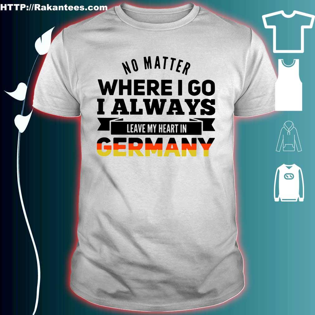 Official No matter where I go I always leave my heart in Germany shirt
