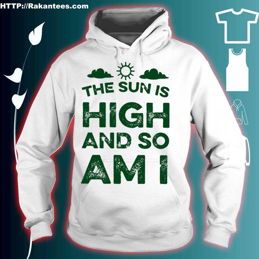 The sun is high and so am i hoodie