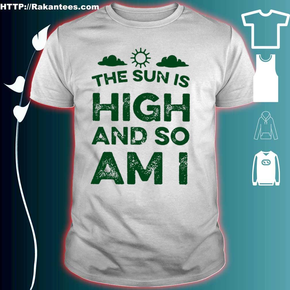 The sun is high and so am i shirt