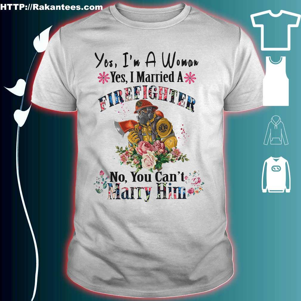 Yes I'm a Woman yes I married a Firefighter no You can't Marry Him shirt