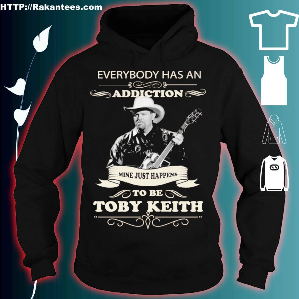 Everybody Has An Addiction Mine Just Happens To Be Toby Keith Shirt hoodie