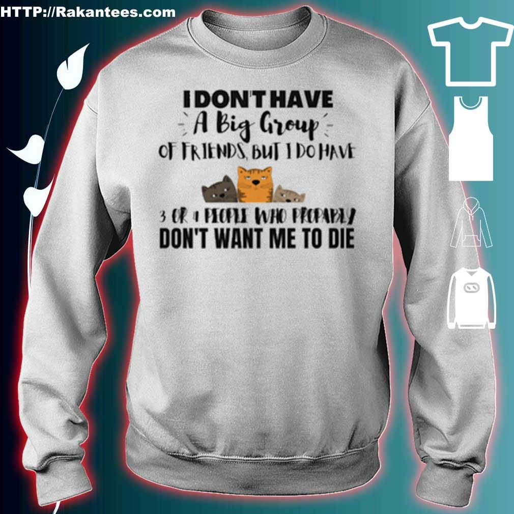 Cats i don't have a big group of friends but i do have 3 cr don't want me to die s sweater