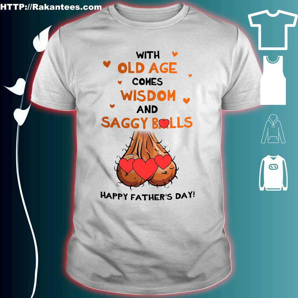 With old age comes wisdom and saggy balls happy father's day shirt