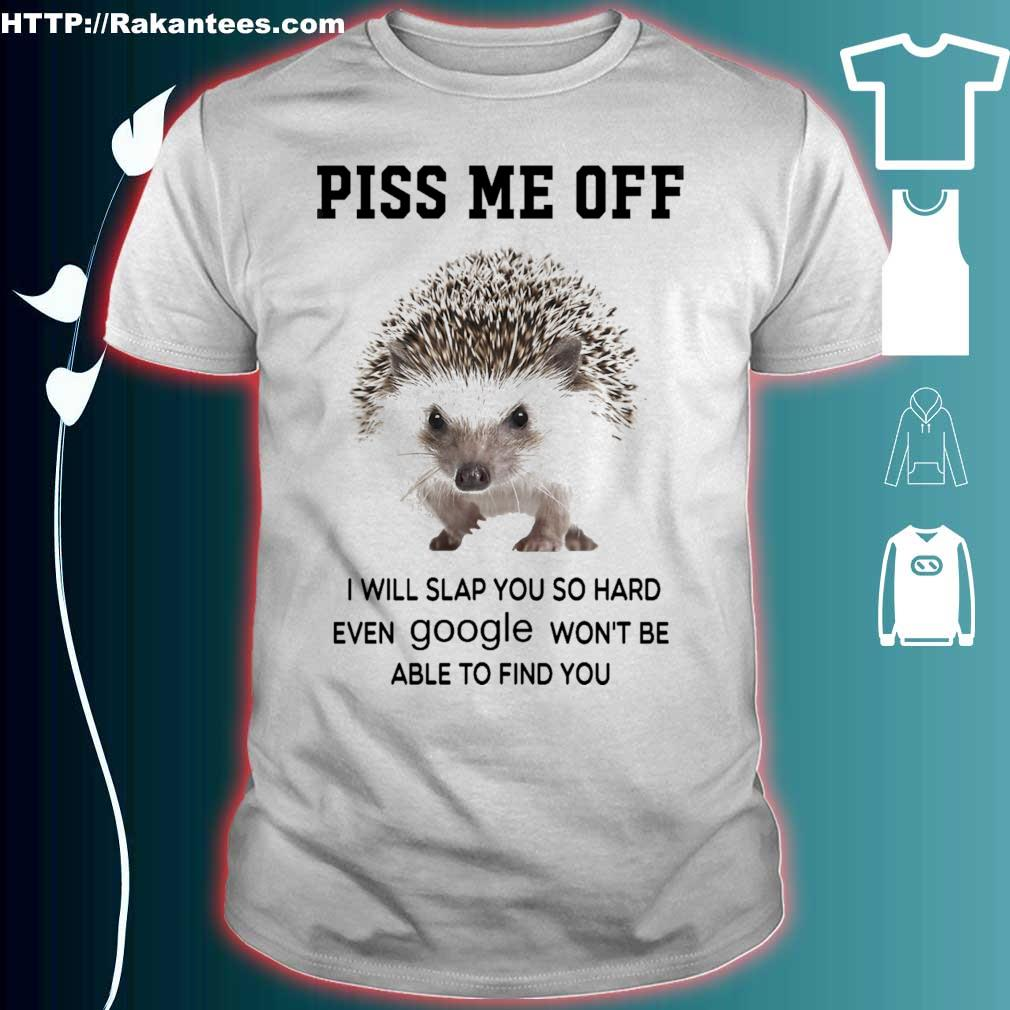 Hedgehog Piss me off i will you so hard even Google won_t be able to find you shirt