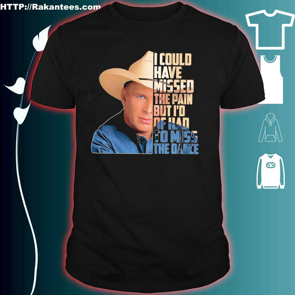 Garth Brooks I could have missed the pain but I'd of had to miss the dance shirt