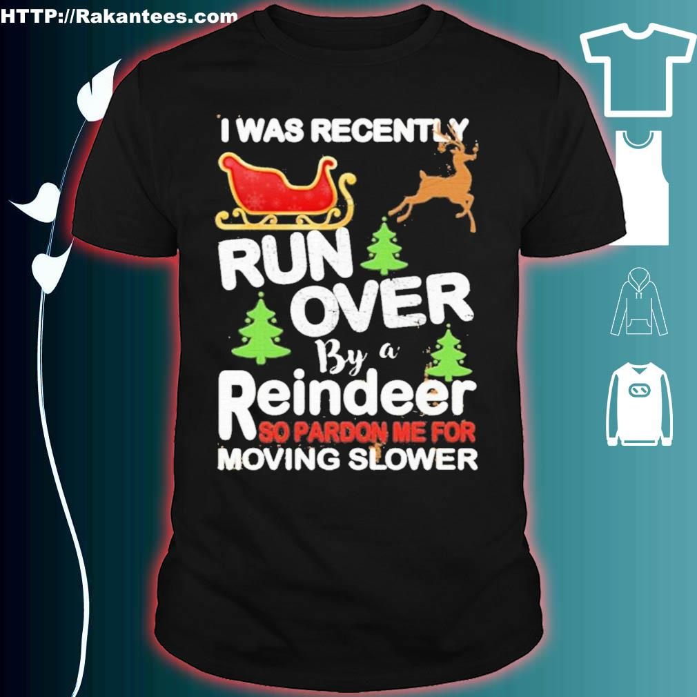 Official I Was Recently Run Over By A Reindeer So Pardon Me For Moving Slower Christmas Shirt