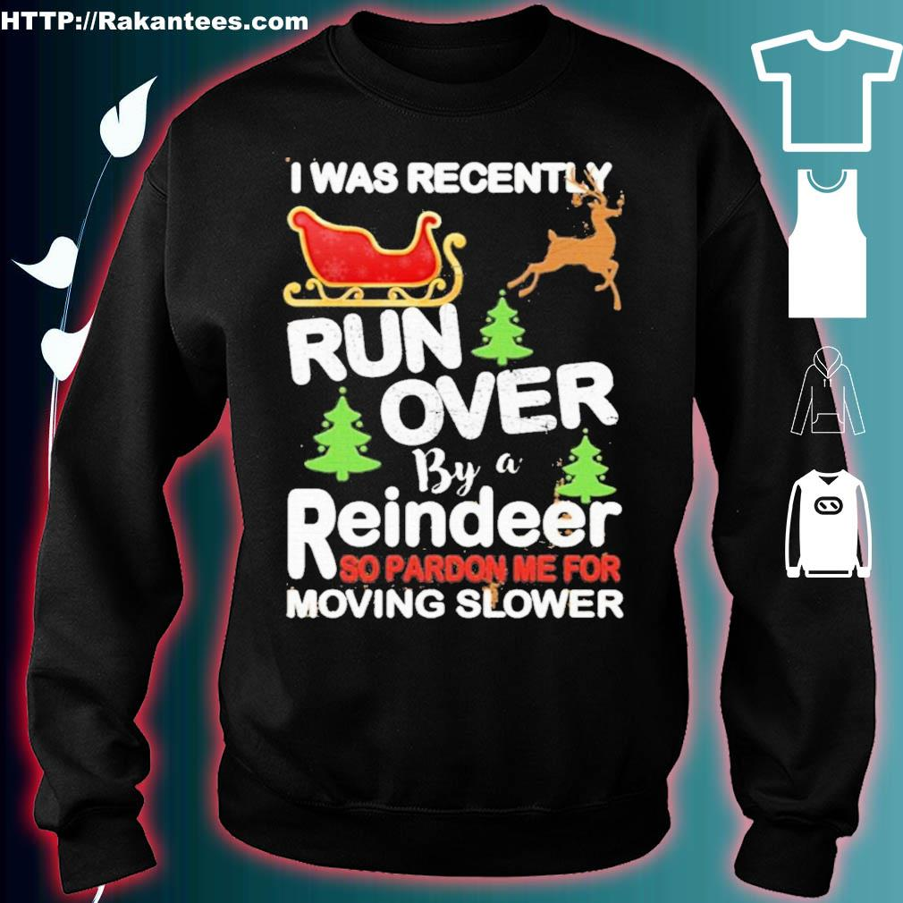 Official I Was Recently Run Over By A Reindeer So Pardon Me For Moving Slower Christmas Shirt sweater
