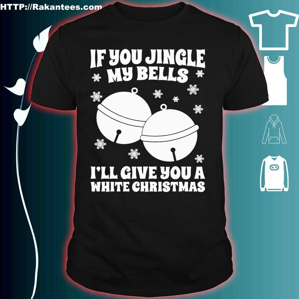 Official If You Jingle My Bells I'll Give You A White Christmas Shirt