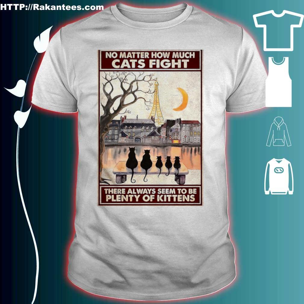 Official Cats No Matter How Much Cats Fight There Always Seem To Be Plenty Of Kittens Poster Shirt