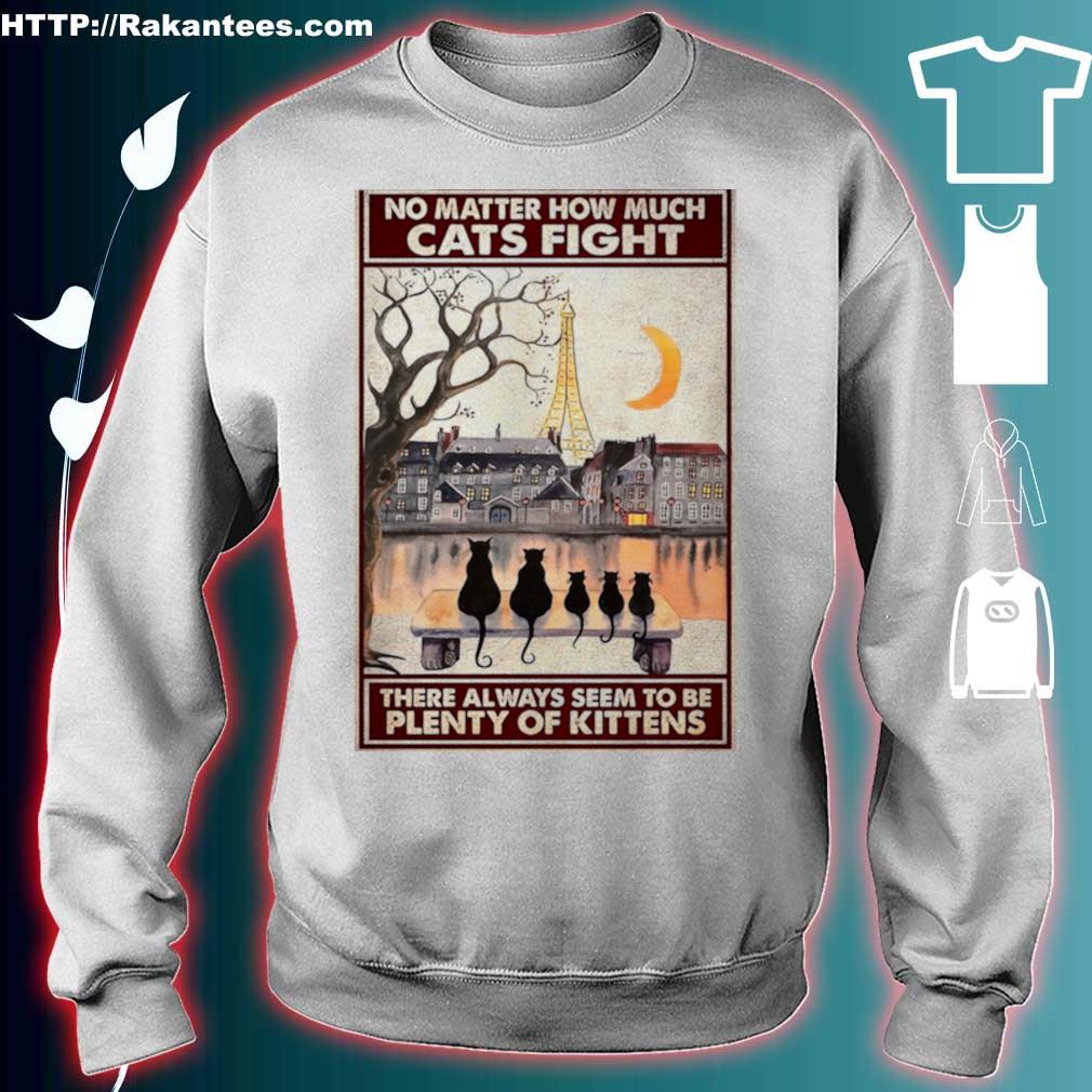 Official Cats No Matter How Much Cats Fight There Always Seem To Be Plenty Of Kittens Poster Shirt sweater