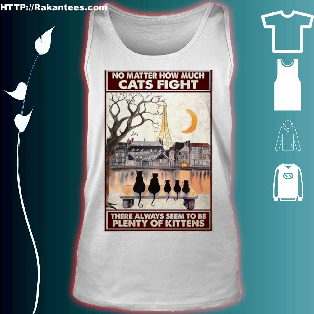 Official Cats No Matter How Much Cats Fight There Always Seem To Be Plenty Of Kittens Poster Shirt tank top