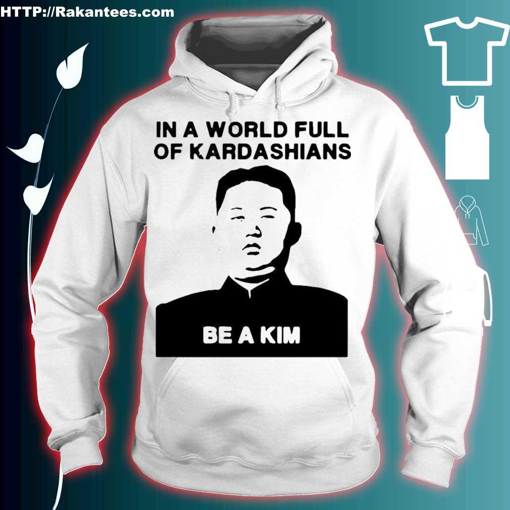 Official In A World Full Of Kardashians Be A Kim Shirt hoodie