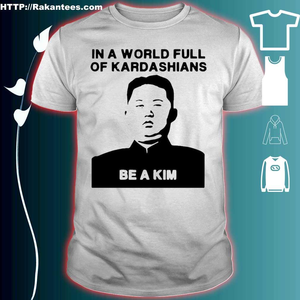 Official In A World Full Of Kardashians Be A Kim Shirt