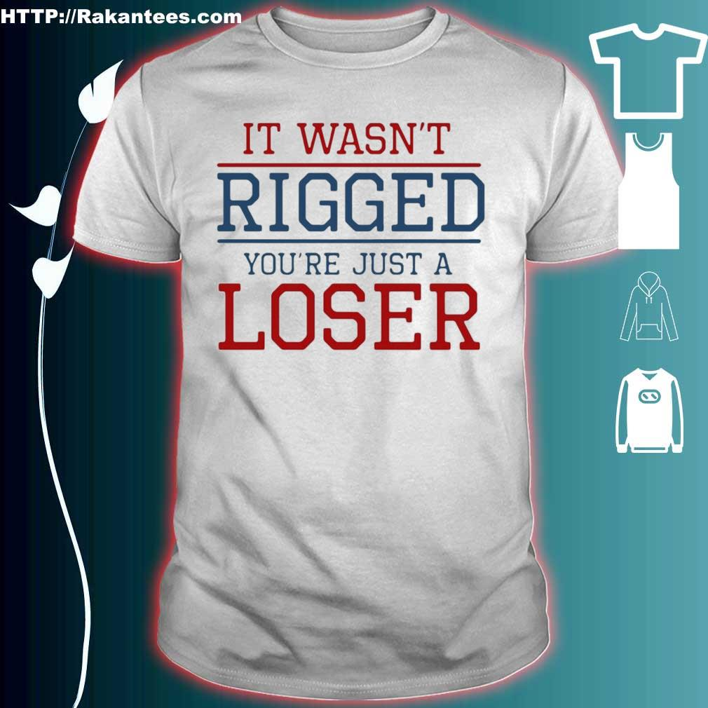 Official It Wasn't Rigged You're Just A Loser Shirt