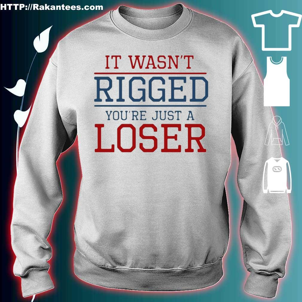 Official It Wasn't Rigged You're Just A Loser Shirt sweater