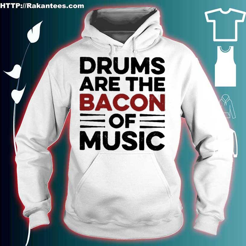 Drums Are The Bacon Of Music Shirt hoodie
